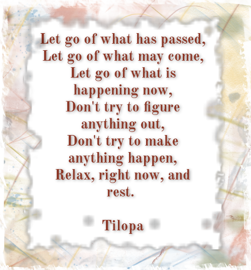 Let go of what has passed, Let go of what may come, Let go of what is happening now, Don't try to figure anything out, Don't try to make anything happen, Relax, right now, and rest. TILOPA